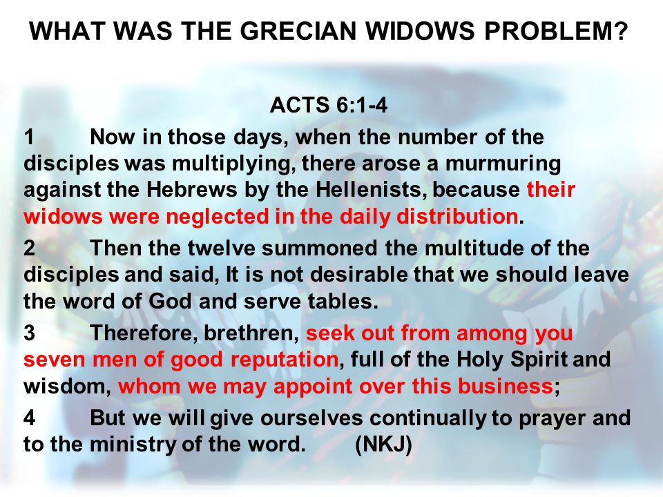 WHAT WAS THE GRECIAN WIDOWS PROBLEM? ACTS 6:1-4 1Now in those days, when the number of the disciples was multiplying, there arose a murmuring against
