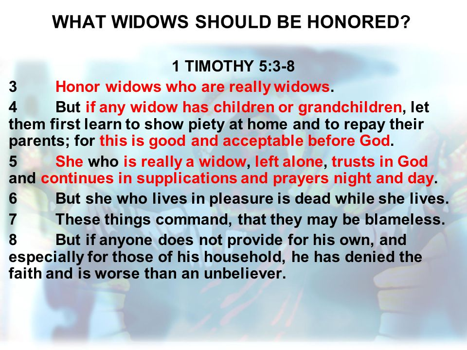 WHAT WIDOWS SHOULD BE HONORED? 1 TIMOTHY 5:3-8 3Honor widows who are really widows. 4But if any widow has children or grandchildren, let them first le
