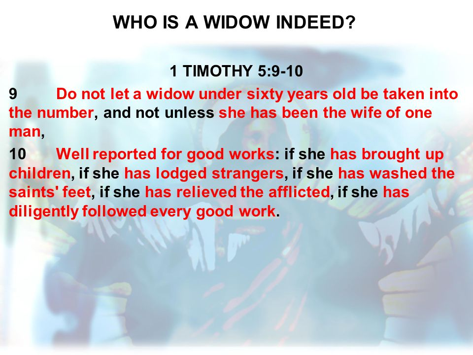WHO IS A WIDOW INDEED? 1 TIMOTHY 5:9-10 9Do not let a widow under sixty years old be taken into the number, and not unless she has been the wife of on