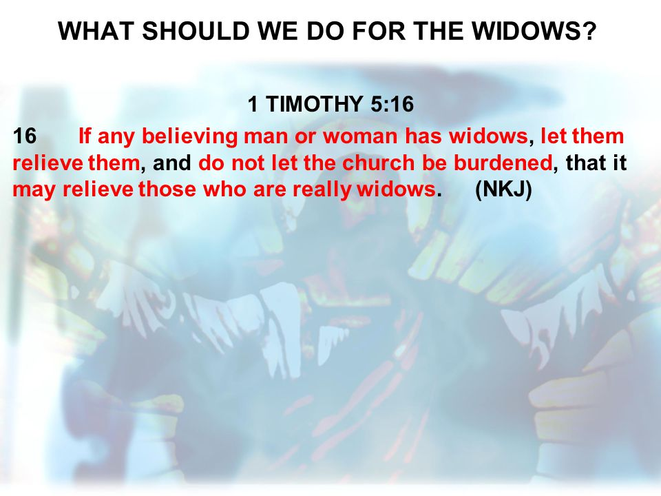 WHAT SHOULD WE DO FOR THE WIDOWS? 1 TIMOTHY 5:16 16If any believing man or woman has widows, let them relieve them, and do not let the church be burde