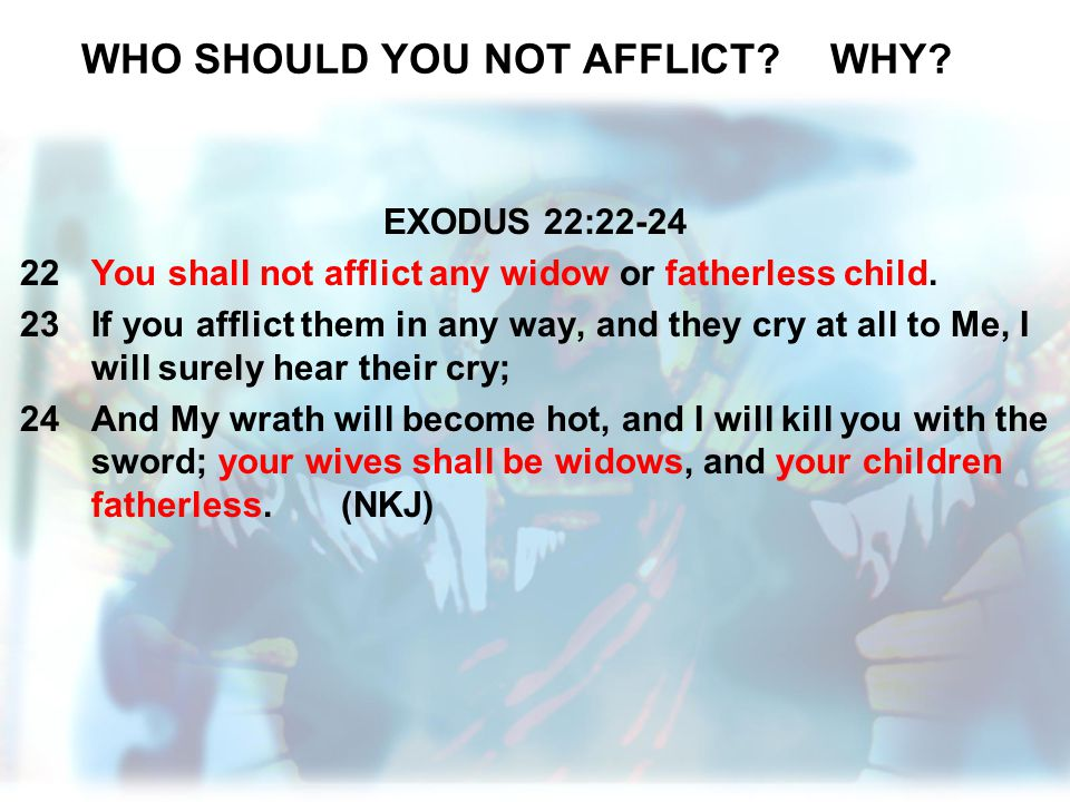 WHO SHOULD YOU NOT AFFLICT?WHY? EXODUS 22:22-24 22You shall not afflict any widow or fatherless child. 23If you afflict them in any way, and they cry