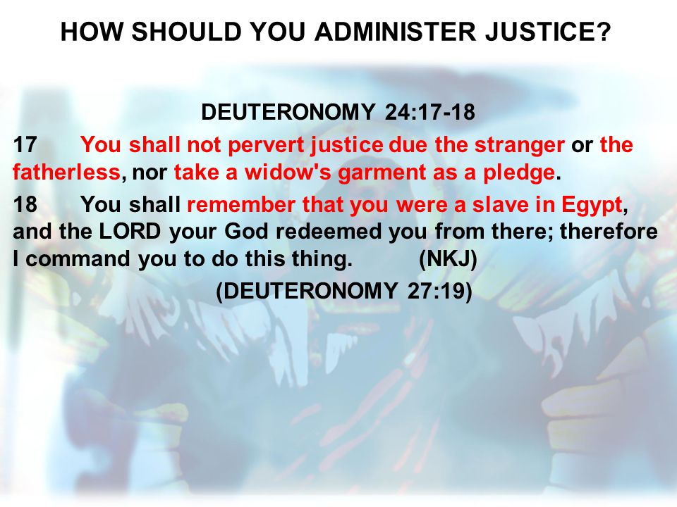 HOW SHOULD YOU ADMINISTER JUSTICE? DEUTERONOMY 24:17-18 17You shall not pervert justice due the stranger or the fatherless, nor take a widow's garment