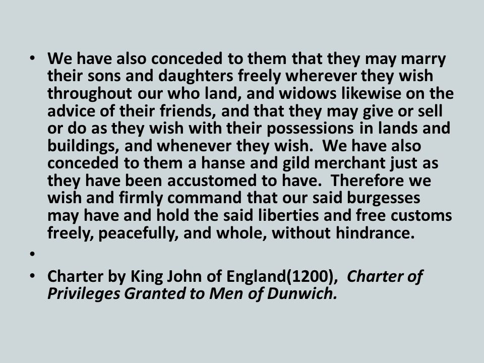 We have also conceded to them that they may marry their sons and daughters freely wherever they wish throughout our who land, and widows likewise on the advice of their friends, and that they may give or sell or do as they wish with their possessions in lands and buildings, and whenever they wish.