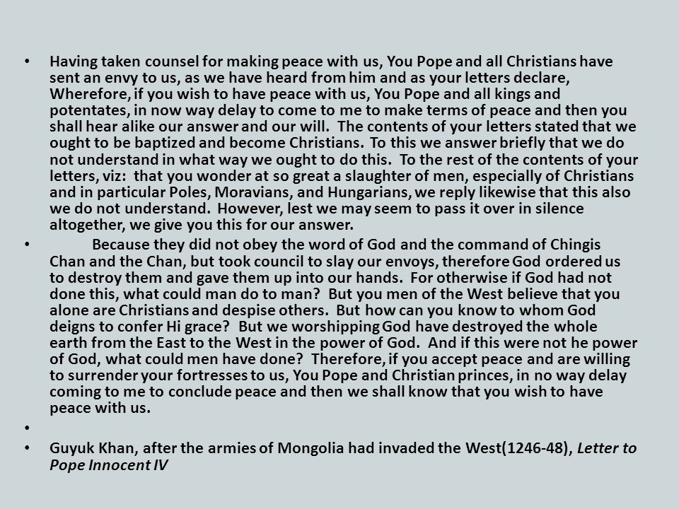 Having taken counsel for making peace with us, You Pope and all Christians have sent an envy to us, as we have heard from him and as your letters declare, Wherefore, if you wish to have peace with us, You Pope and all kings and potentates, in now way delay to come to me to make terms of peace and then you shall hear alike our answer and our will.