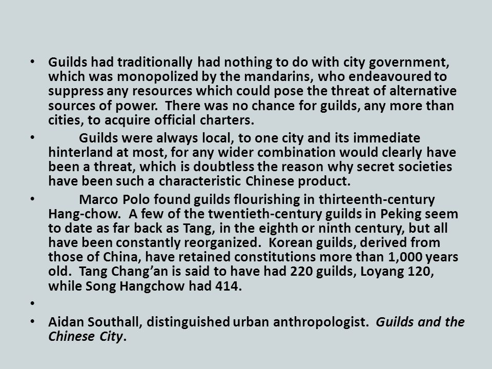 Guilds had traditionally had nothing to do with city government, which was monopolized by the mandarins, who endeavoured to suppress any resources which could pose the threat of alternative sources of power.