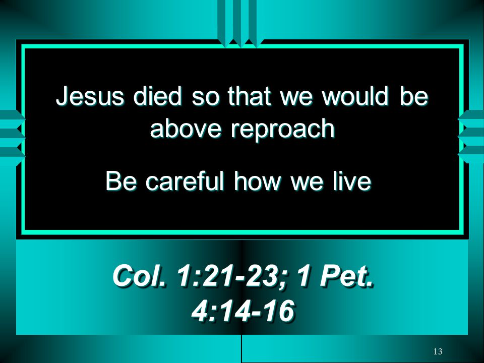 13 Jesus died so that we would be above reproach Col.
