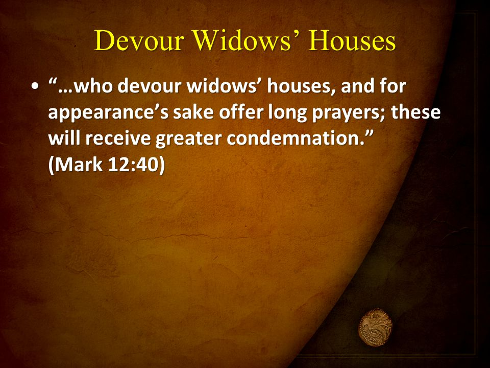"Devour Widows' Houses ""…who devour widows' houses, and for appearance's sake offer long prayers; these will receive greater condemnation."" (Mark 12:40"