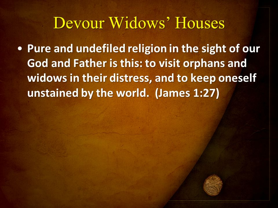 Devour Widows' Houses Pure and undefiled religion in the sight of our God and Father is this: to visit orphans and widows in their distress, and to ke