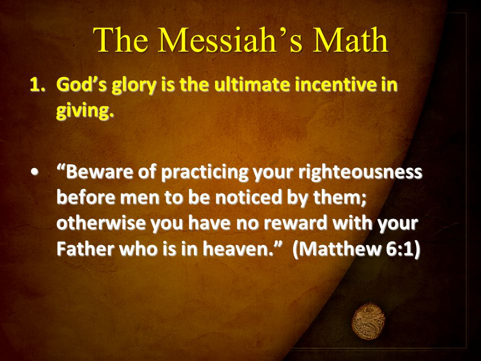 "The Messiah's Math 1.God's glory is the ultimate incentive in giving. ""Beware of practicing your righteousness before men to be noticed by them; other"