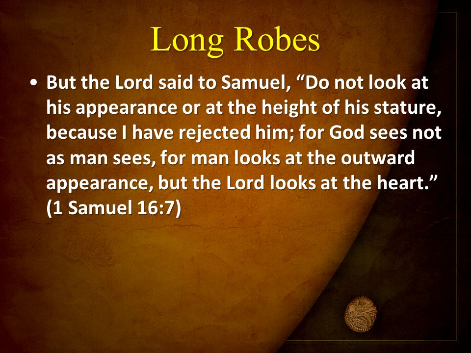 "Long Robes But the Lord said to Samuel, ""Do not look at his appearance or at the height of his stature, because I have rejected him; for God sees not"