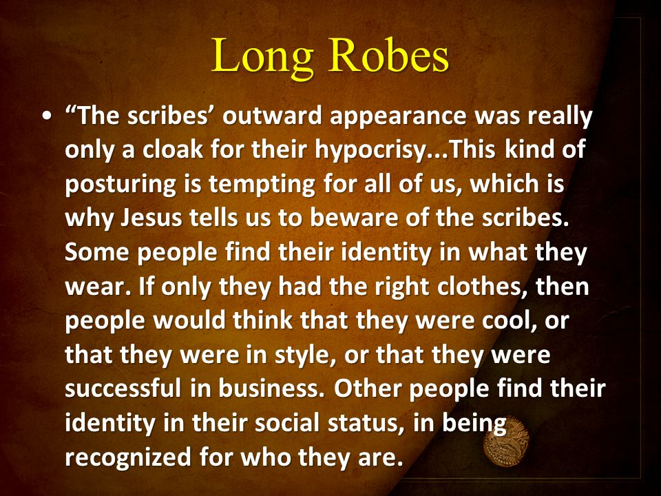 "Long Robes ""The scribes' outward appearance was really only a cloak for their hypocrisy...This kind of posturing is tempting for all of us, which is w"