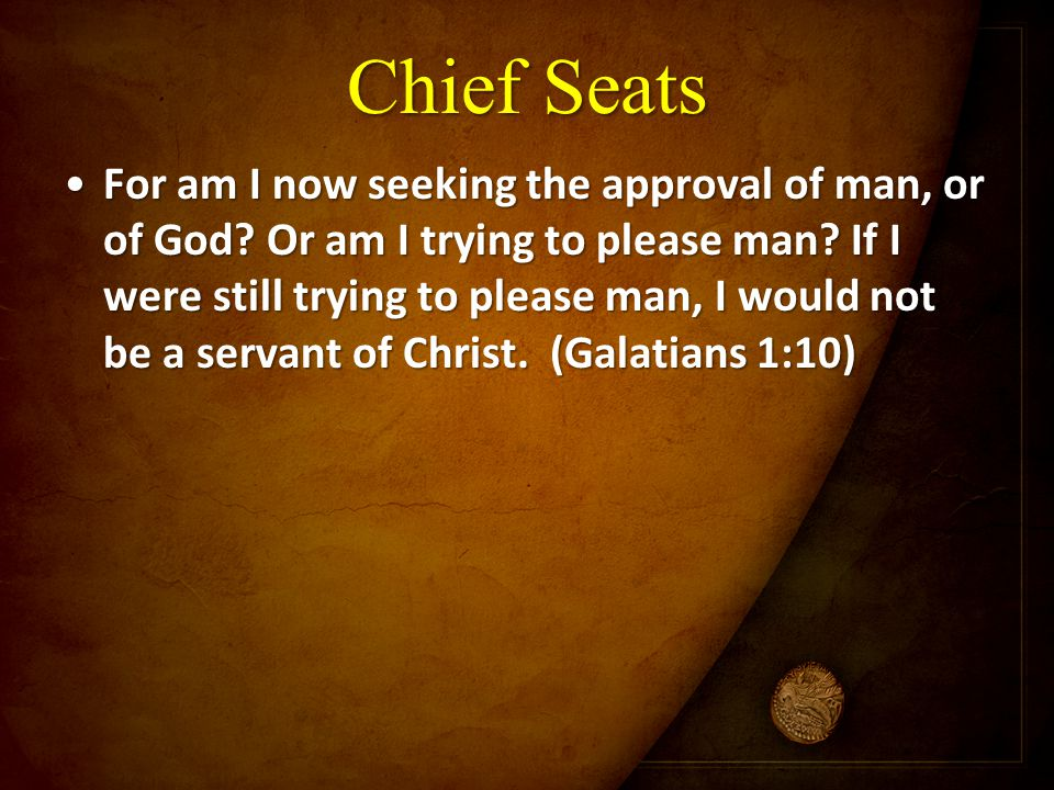 Chief Seats For am I now seeking the approval of man, or of God? Or am I trying to please man? If I were still trying to please man, I would not be a