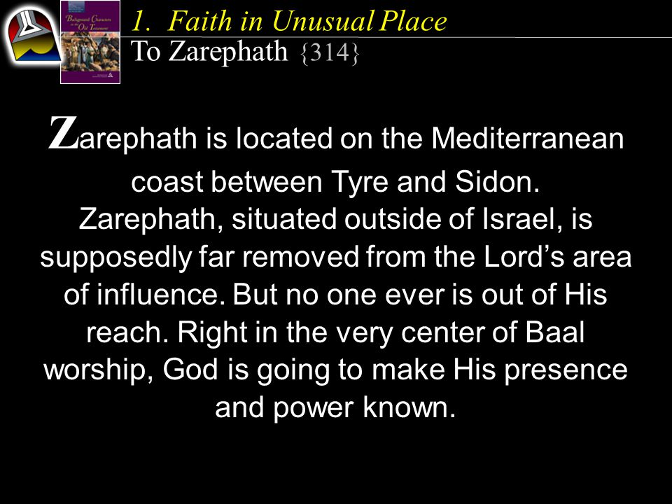 1.Faith in Unusual Place To Zarephath {314} Z arephath is located on the Mediterranean coast between Tyre and Sidon.