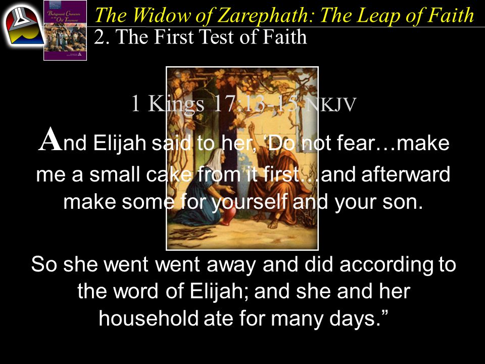 The Widow of Zarephath: The Leap of Faith 2. The First Test of Faith 1 Kings 17:13-15 NKJV A nd Elijah said to her, 'Do not fear…make me a small cake