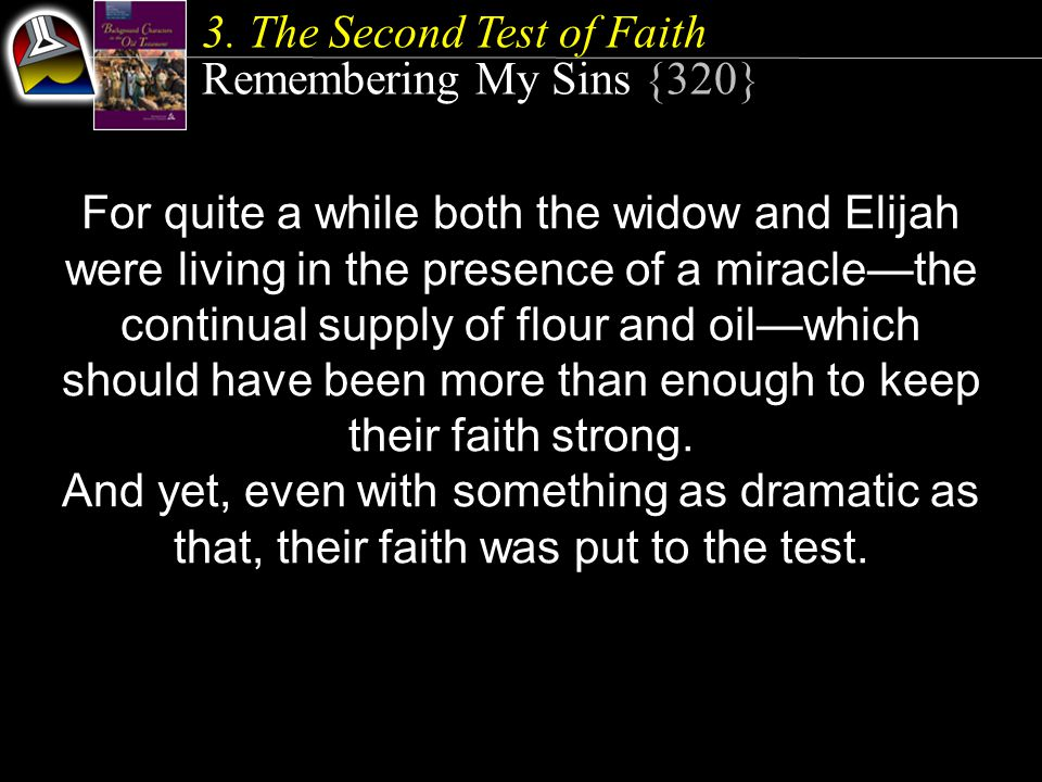 3. The Second Test of Faith Remembering My Sins {320} For quite a while both the widow and Elijah were living in the presence of a miracle—the continu