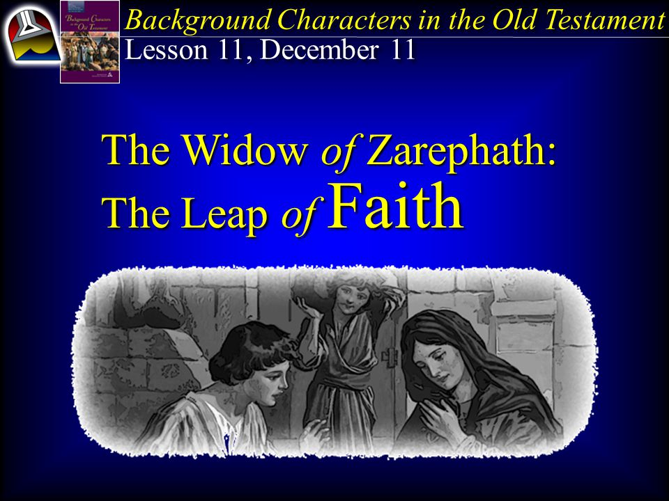 The Widow of Zarephath: The Leap of Faith Key Text Philippians 1:6 NKJV B eing confident of this very thing, that He who has begun a good work in you will complete it until the day of Jesus Christ.