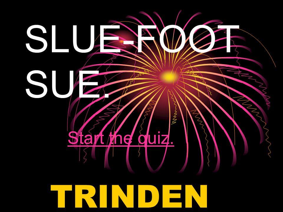 SLUE-FOOT SUE. Start the quiz.Start the quiz. TRINDEN C.