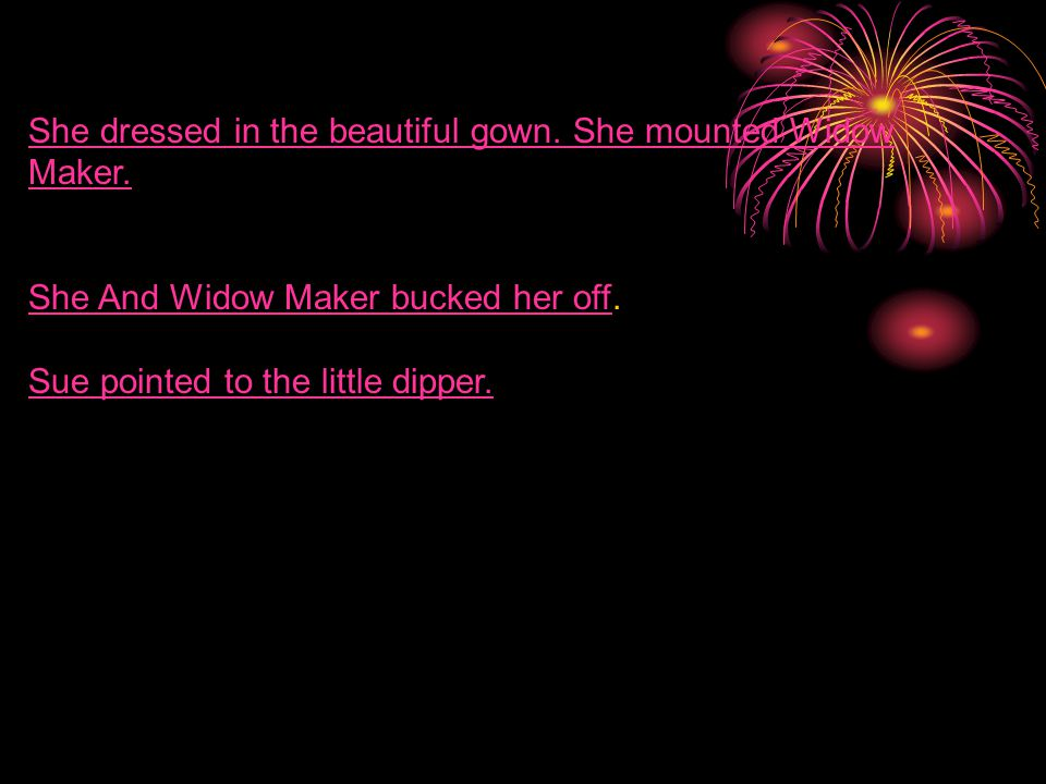 She dressed in the beautiful gown.She mounted Widow Maker.