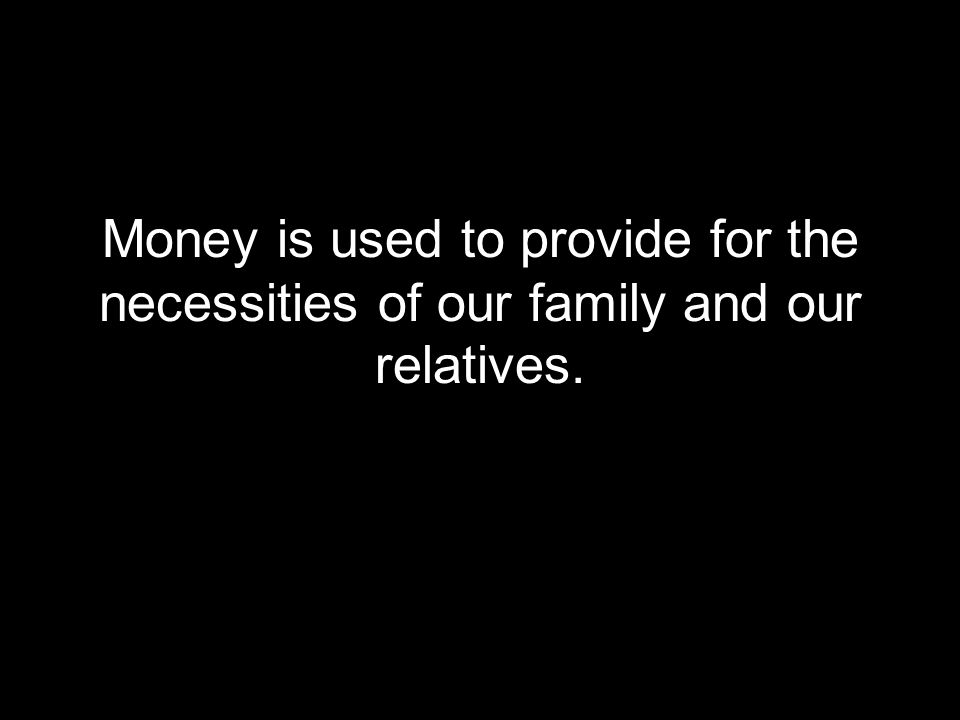 Money is used to provide for the necessities of our family and our relatives.