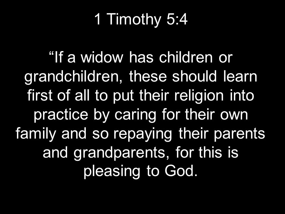 1 Timothy 5:4 If a widow has children or grandchildren, these should learn first of all to put their religion into practice by caring for their own family and so repaying their parents and grandparents, for this is pleasing to God.