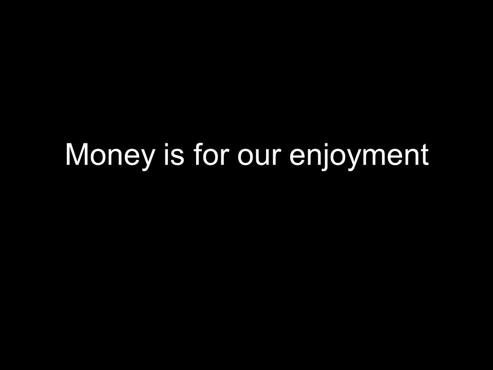 Money is for our enjoyment