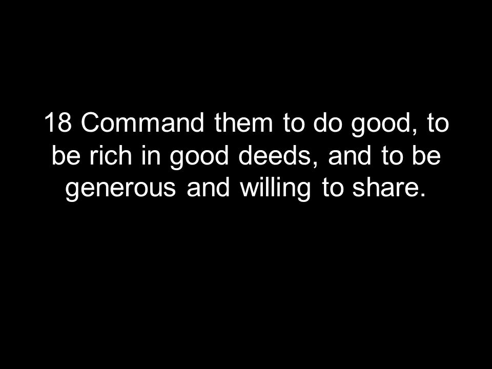 18 Command them to do good, to be rich in good deeds, and to be generous and willing to share.