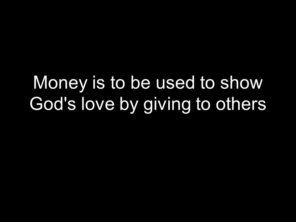 Money is to be used to show God s love by giving to others