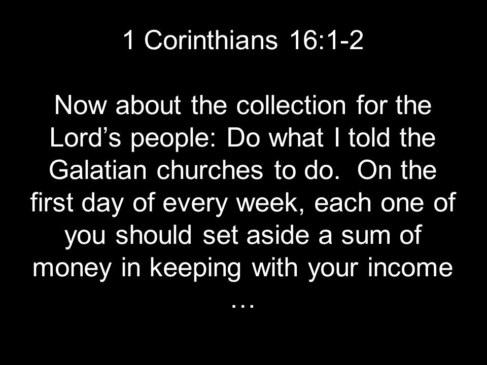 1 Corinthians 16:1-2 Now about the collection for the Lord's people: Do what I told the Galatian churches to do.