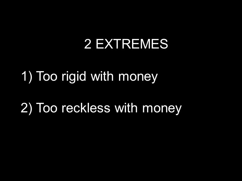 2 EXTREMES 1) Too rigid with money 2) Too reckless with money