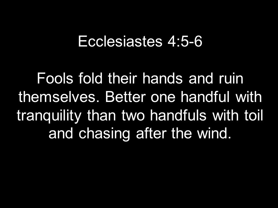 Ecclesiastes 4:5-6 Fools fold their hands and ruin themselves.