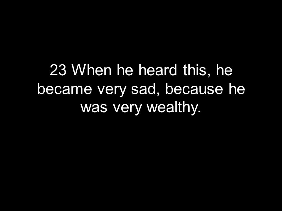 23 When he heard this, he became very sad, because he was very wealthy.