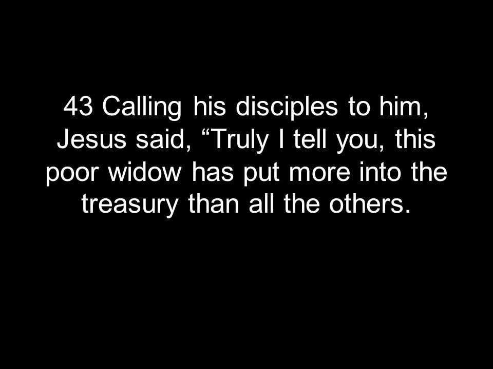 43 Calling his disciples to him, Jesus said, Truly I tell you, this poor widow has put more into the treasury than all the others.
