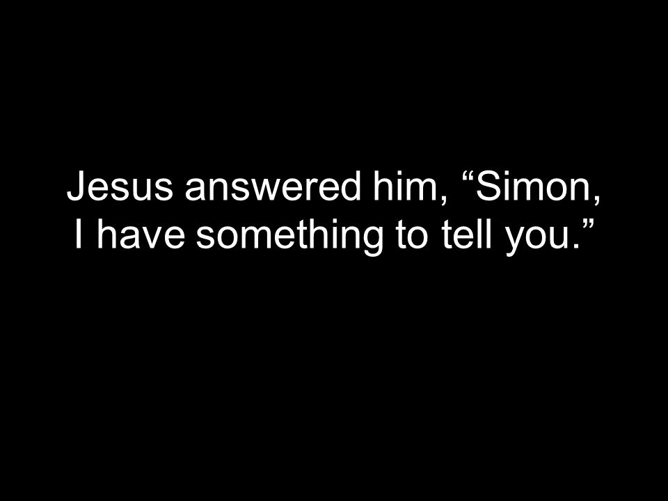 Jesus answered him, Simon, I have something to tell you.