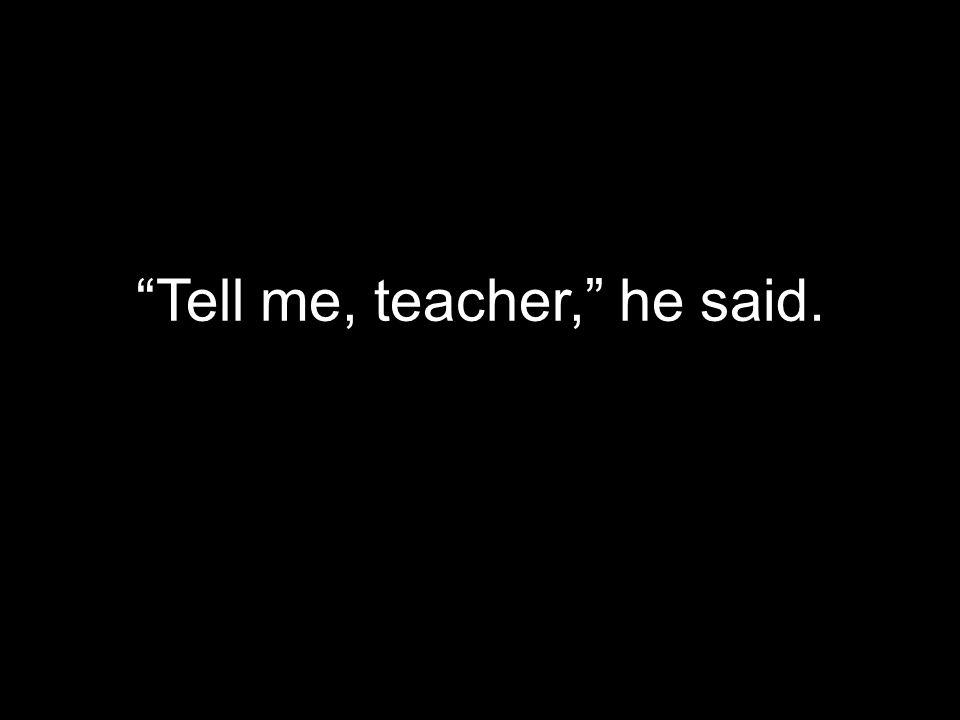 Tell me, teacher, he said.
