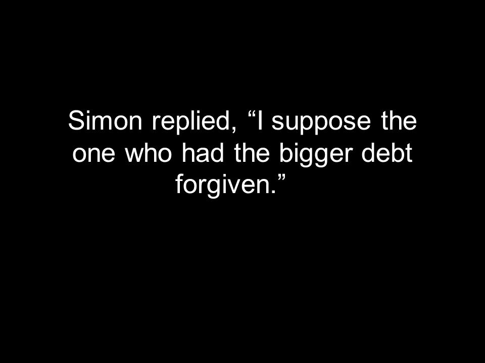 Simon replied, I suppose the one who had the bigger debt forgiven.