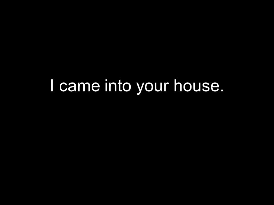 I came into your house.