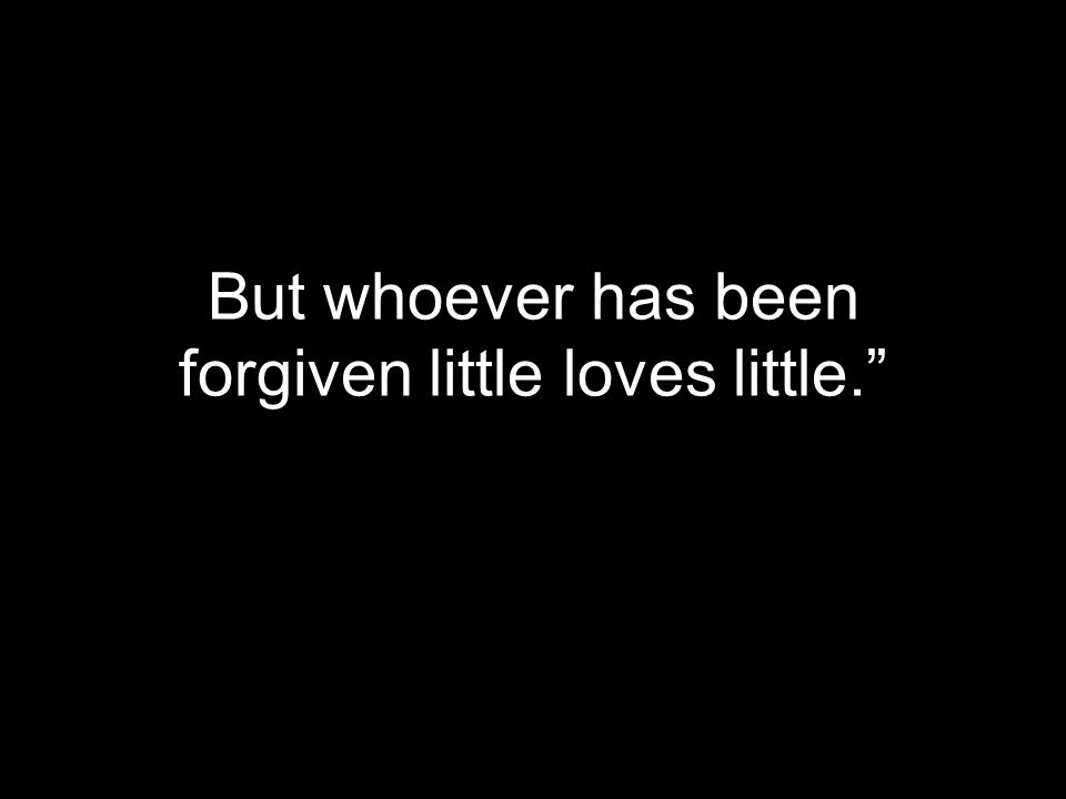 But whoever has been forgiven little loves little.