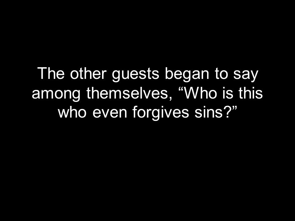 The other guests began to say among themselves, Who is this who even forgives sins?