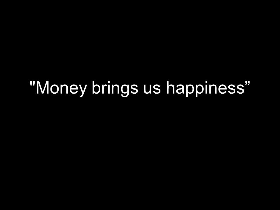 Money brings us happiness