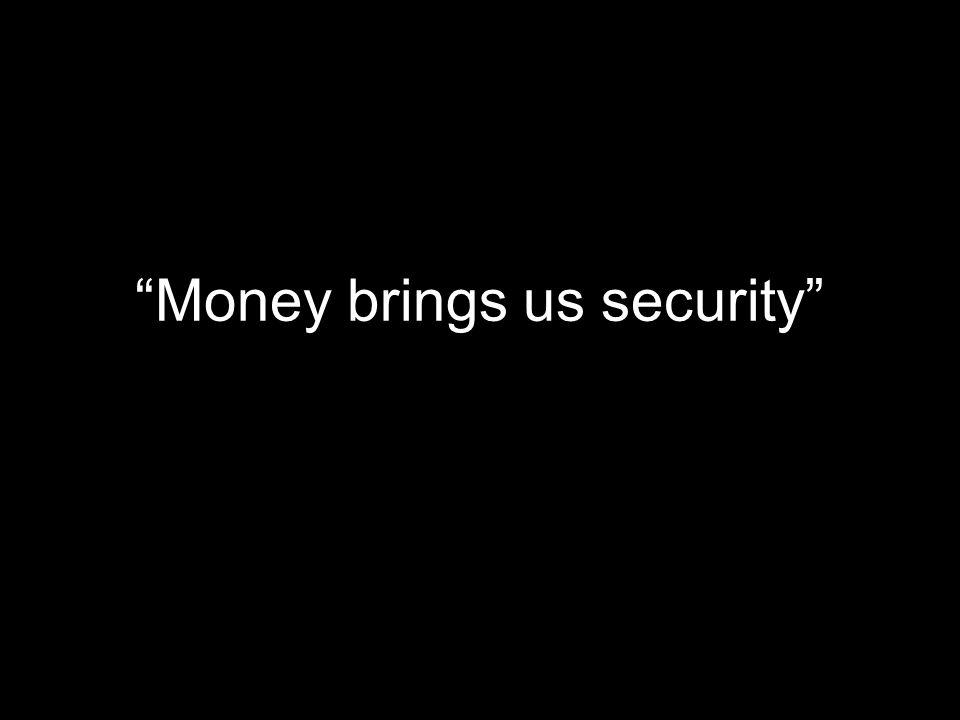 Money brings us security