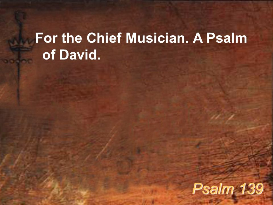 For the Chief Musician. A Psalm of David. Psalm 139