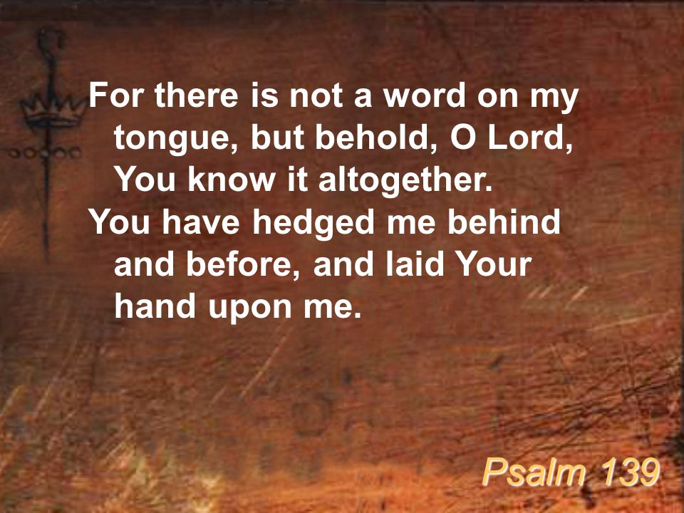 For there is not a word on my tongue, but behold, O Lord, You know it altogether. You have hedged me behind and before, and laid Your hand upon me. Ps