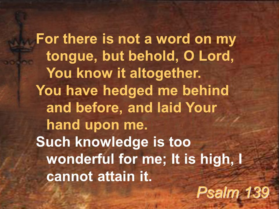 For there is not a word on my tongue, but behold, O Lord, You know it altogether.