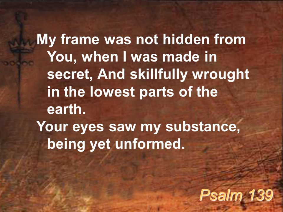 My frame was not hidden from You, when I was made in secret, And skillfully wrought in the lowest parts of the earth.