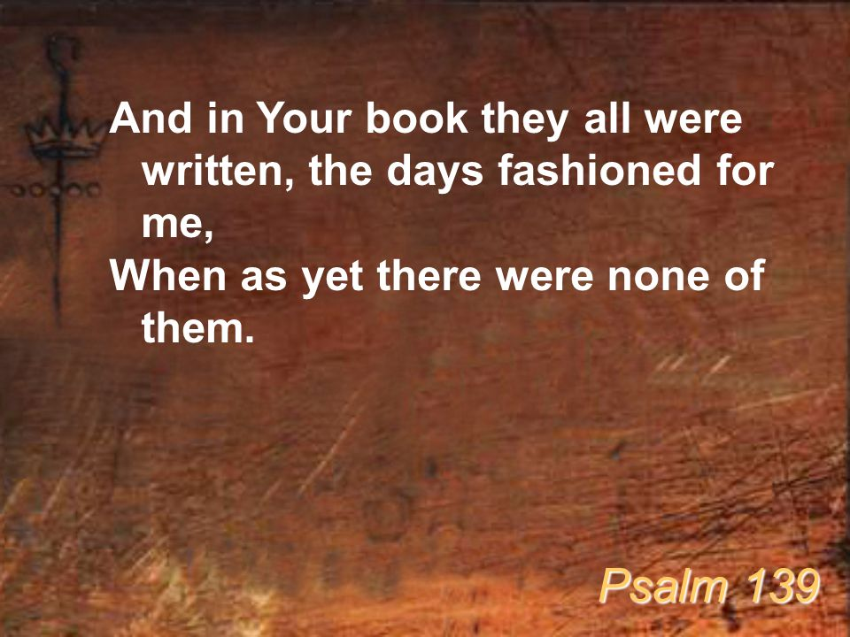 And in Your book they all were written, the days fashioned for me, When as yet there were none of them. Psalm 139