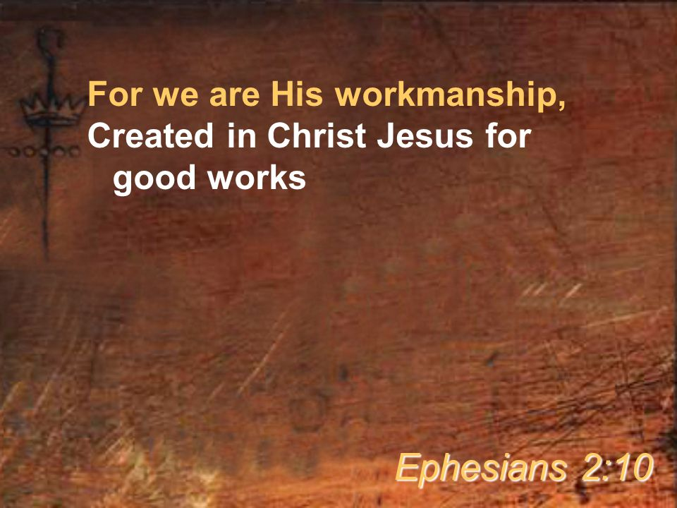 For we are His workmanship, Created in Christ Jesus for good works Ephesians 2:10