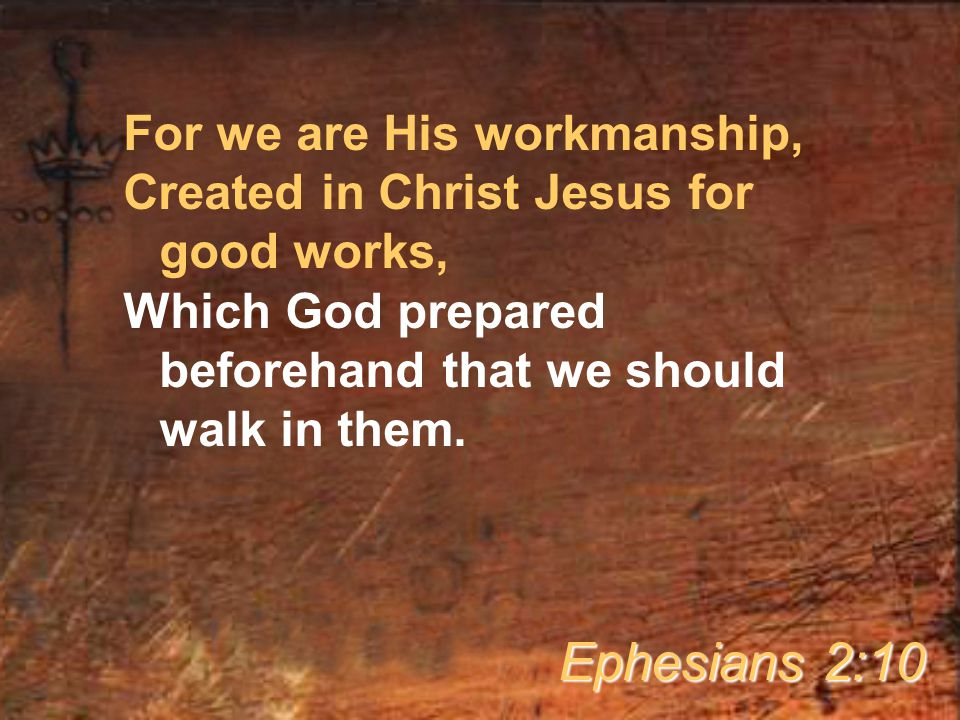 For we are His workmanship, Created in Christ Jesus for good works, Which God prepared beforehand that we should walk in them.