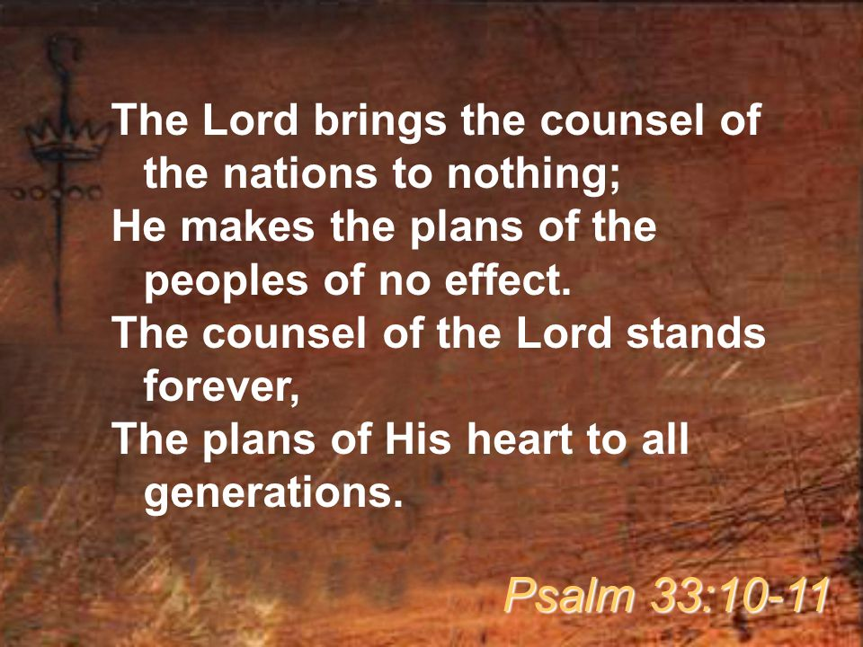 The Lord brings the counsel of the nations to nothing; He makes the plans of the peoples of no effect. The counsel of the Lord stands forever, The pla