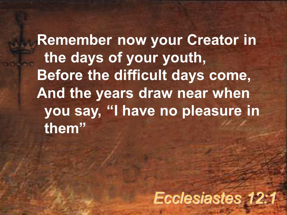Remember now your Creator in the days of your youth, Before the difficult days come, And the years draw near when you say, I have no pleasure in them Ecclesiastes 12:1