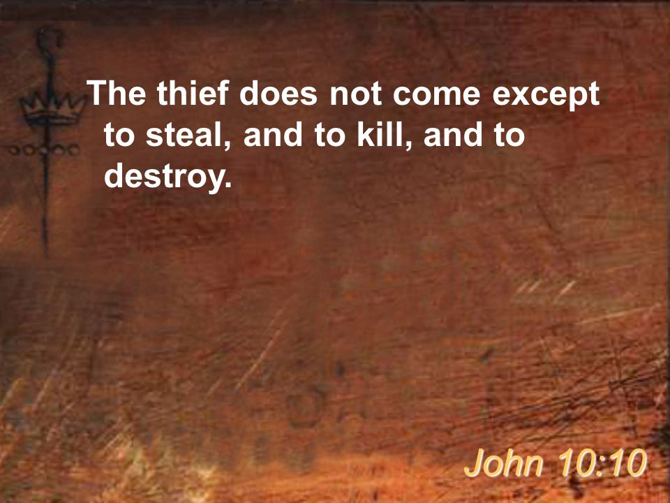 The thief does not come except to steal, and to kill, and to destroy. John 10:10